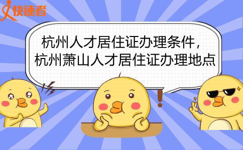 杭州人才居住证办理条件,杭州萧山人才居住证办理地点