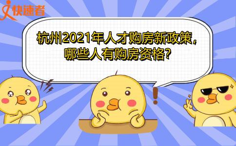 杭州2021年人才购房新政策,哪些人有购房资格?