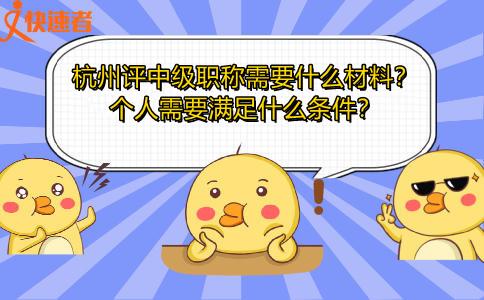 杭州评中级职称需要什么材料?个人需要满足什么条件?