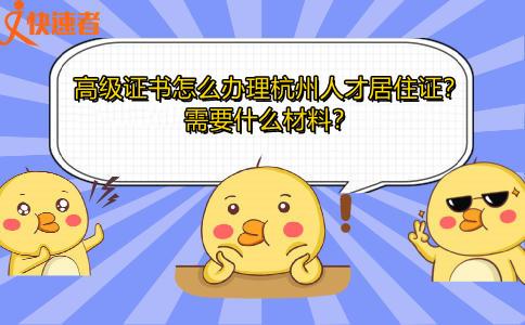高级证书怎么办理杭州人才居住证?需要什么材料?