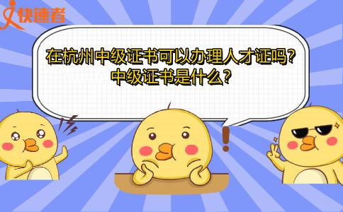 在杭州中级证书可以办理人才证吗?中级证书是什么?