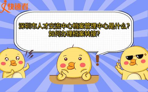 深圳市人才交流中心档案管理中心是什么?如何办理档案转接?