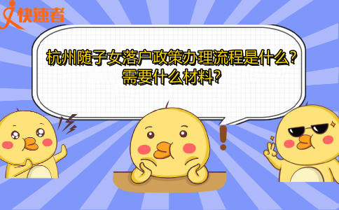 杭州随子女落户政策办理流程是什么?需要什么材料?