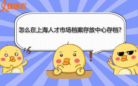 怎么在上海人才市场档案存放中心存档?