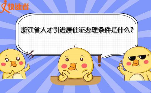 浙江省人才引进居住证办理条件是什么?