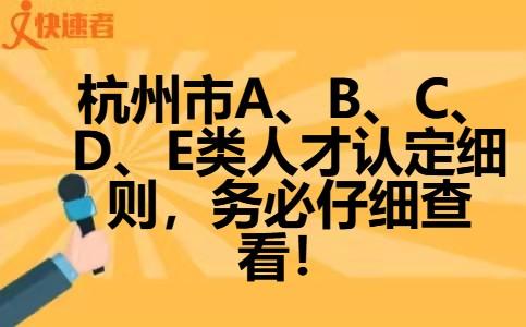 杭州市ABCDE类人才认定细则,务必仔细查看!
