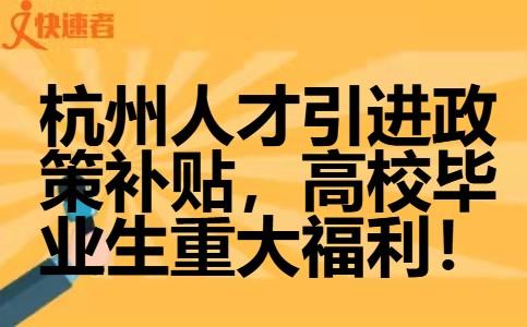杭州人才引进政策补贴,高校毕业生重大福利!