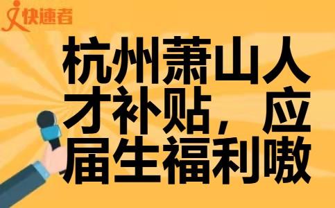 杭州萧山人才补贴,应届生福利嗷