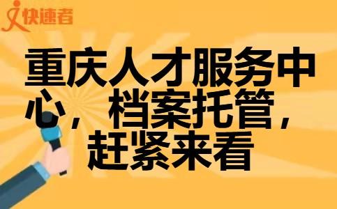 重庆人才服务中心、档案托管,赶紧来看!