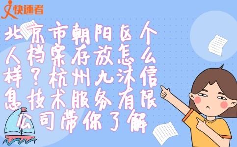 北京市朝阳区个人档案存放怎么样?杭州九沐信息技术服务有限公司带你了解。
