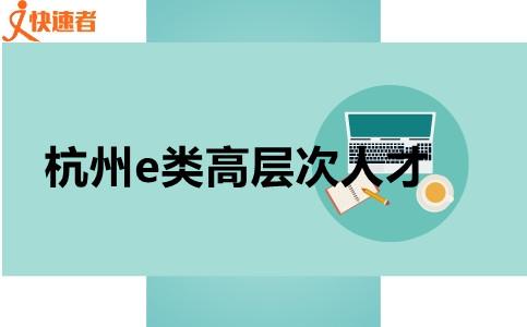 杭州e类高层次人才,快看看你是不是吧!